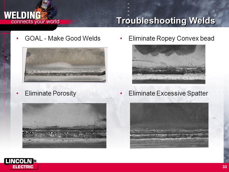 33 Troubleshooting Welds GOAL - Make Good Welds Eliminate Porosity Eliminate Ropey Convex bead Eliminate Excessive Spatter