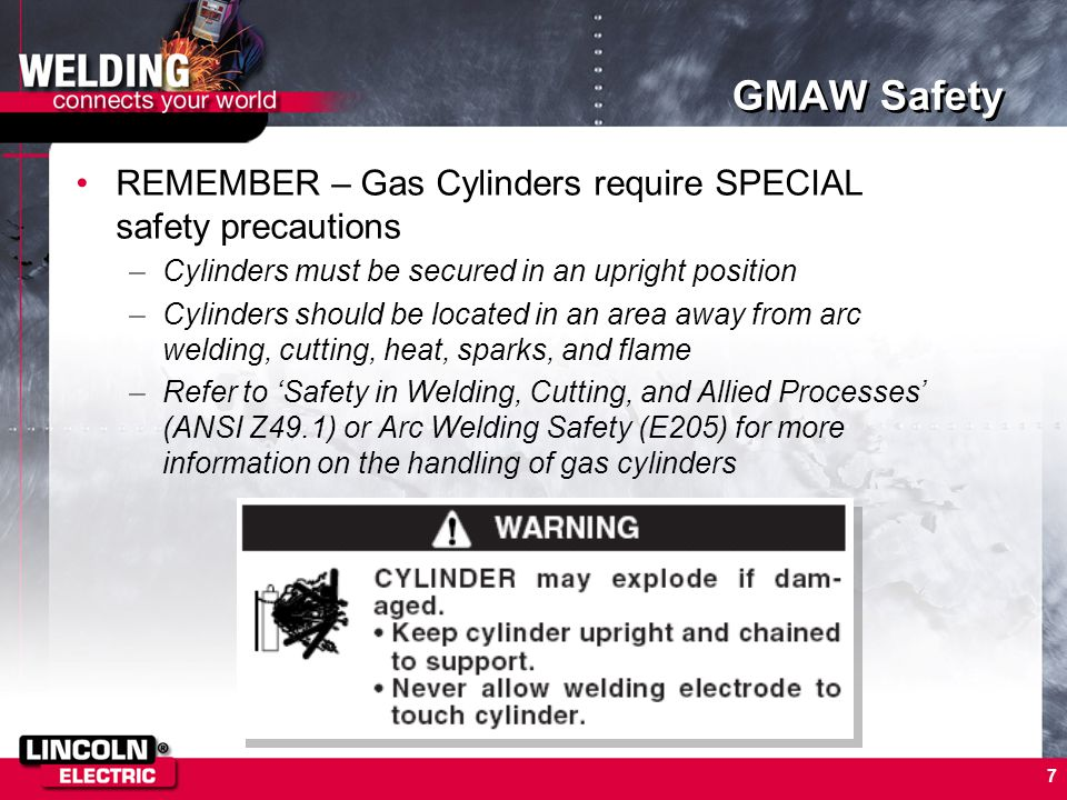 7 GMAW Safety REMEMBER – Gas Cylinders require SPECIAL safety precautions –Cylinders must be secured in an upright position –Cylinders should be locat