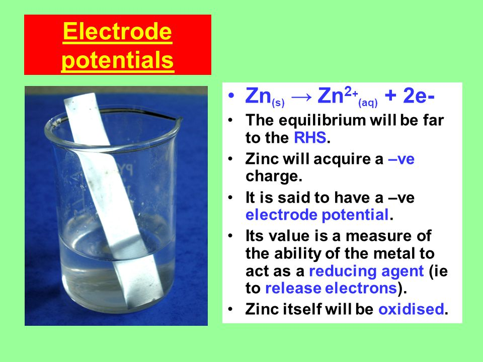 Electrode potentials Zn (s) → Zn 2 + (aq) + 2e- The equilibrium will be far to the RHS.