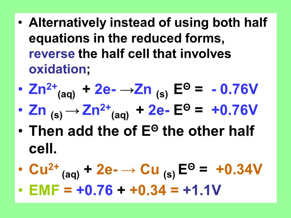 Alternatively instead of using both half equations in the reduced forms, reverse the half cell that involves oxidation; Zn 2+ (aq) + 2e- →Zn (s) E Θ = - 0.76V Zn (s) → Zn 2+ (aq) + 2e- E Θ = +0.76V Then add the of E Θ the other half cell.