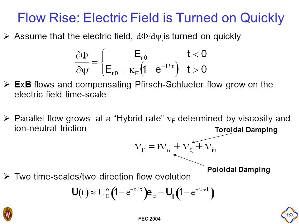 FEC 2004 Flow Rise: Electric Field is Turned on Quickly  Assume that the electric field, d  /d , is turned on quickly  ExB flows and compensating Pfirsch-Schlueter flow grow on the electric field time-scale  Parallel flow grows at a Hybrid rate F determined by viscosity and ion-neutral friction  Two time-scales/two direction flow evolution Toroidal Damping Poloidal Damping