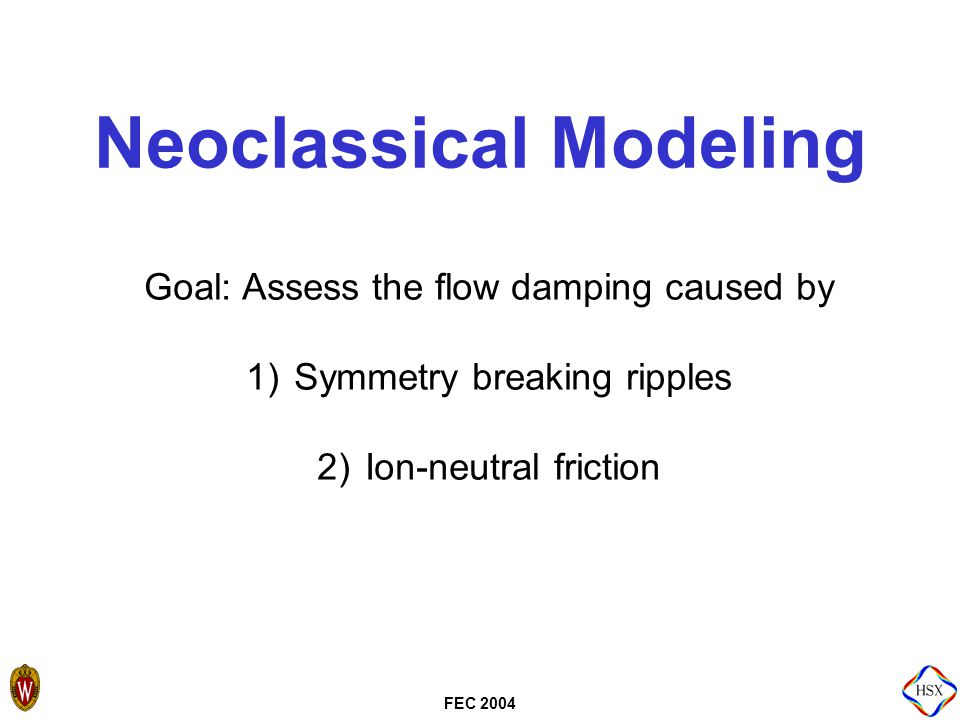 FEC 2004 Neoclassical Modeling Goal: Assess the flow damping caused by 1)Symmetry breaking ripples 2)Ion-neutral friction