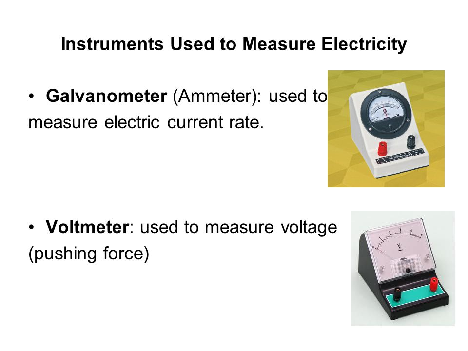 Instruments Used to Measure Electricity Galvanometer (Ammeter): used to measure electric current rate. Voltmeter: used to measure voltage (pushing for
