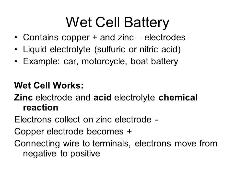 Wet Cell Battery Contains copper + and zinc – electrodes Liquid electrolyte (sulfuric or nitric acid) Example: car, motorcycle, boat battery Wet Cell