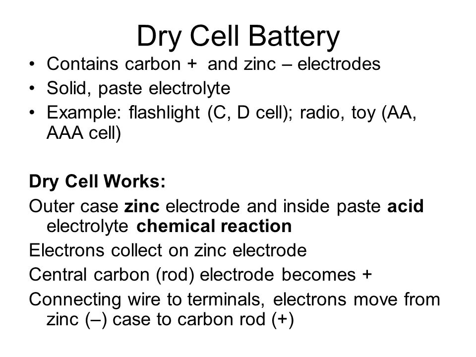 Dry Cell Battery Contains carbon + and zinc – electrodes Solid, paste electrolyte Example: flashlight (C, D cell); radio, toy (AA, AAA cell) Dry Cell