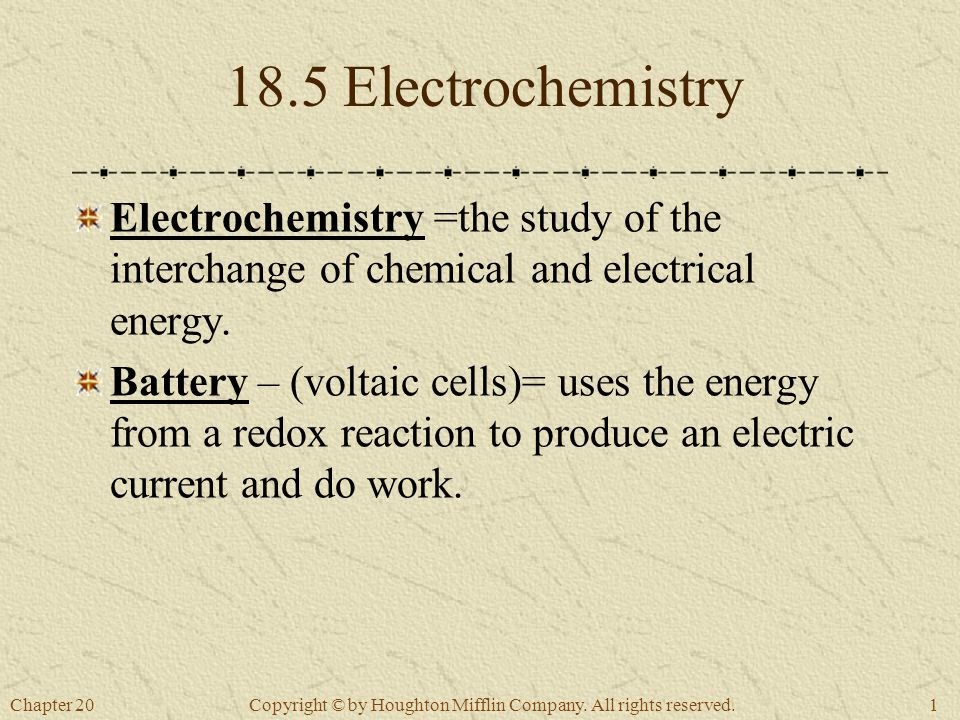 Chapter 201 Copyright © by Houghton Mifflin Company. All rights reserved. 18.5 Electrochemistry Electrochemistry =the study of the interchange of chem