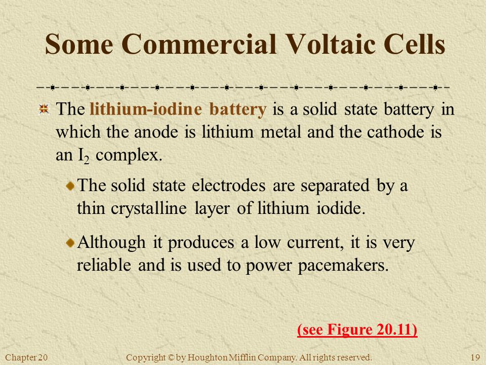 Chapter 2019 Copyright © by Houghton Mifflin Company. All rights reserved. Some Commercial Voltaic Cells The lithium-iodine battery is a solid state b