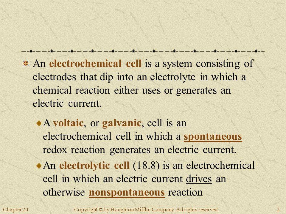Chapter 202 Copyright © by Houghton Mifflin Company. All rights reserved. An electrochemical cell is a system consisting of electrodes that dip into a