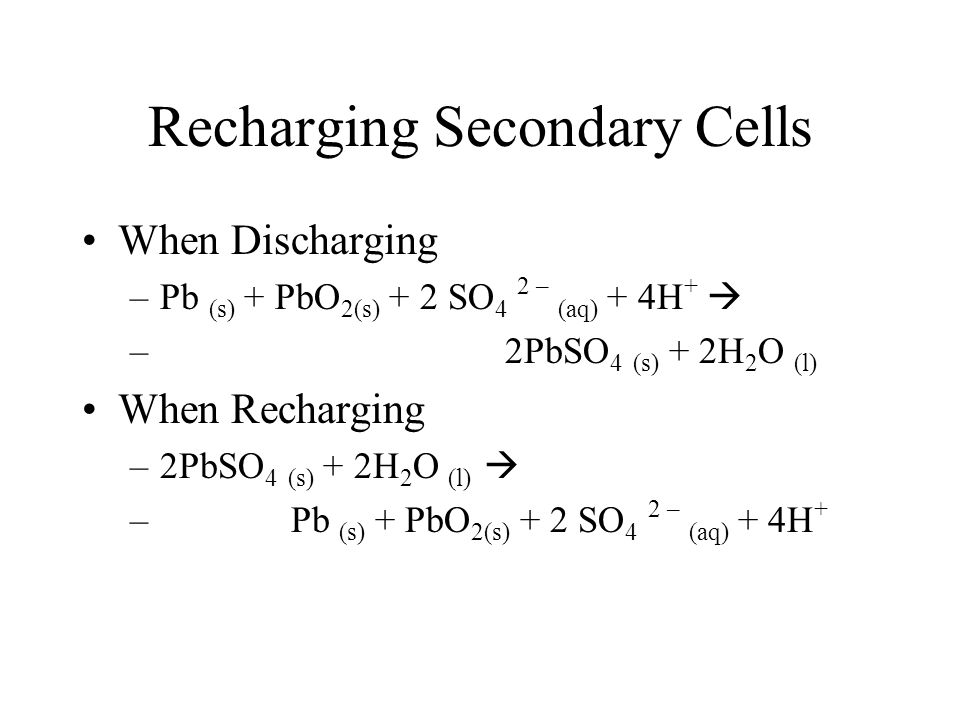 Recharging Secondary Cells When Discharging –Pb (s) + PbO 2(s) + 2 SO 4 2 – (aq) + 4H +  – 2PbSO 4 (s) + 2H 2 O (l) When Recharging –2PbSO 4 (s) + 2H 2 O (l)  – Pb (s) + PbO 2(s) + 2 SO 4 2 – (aq) + 4H +