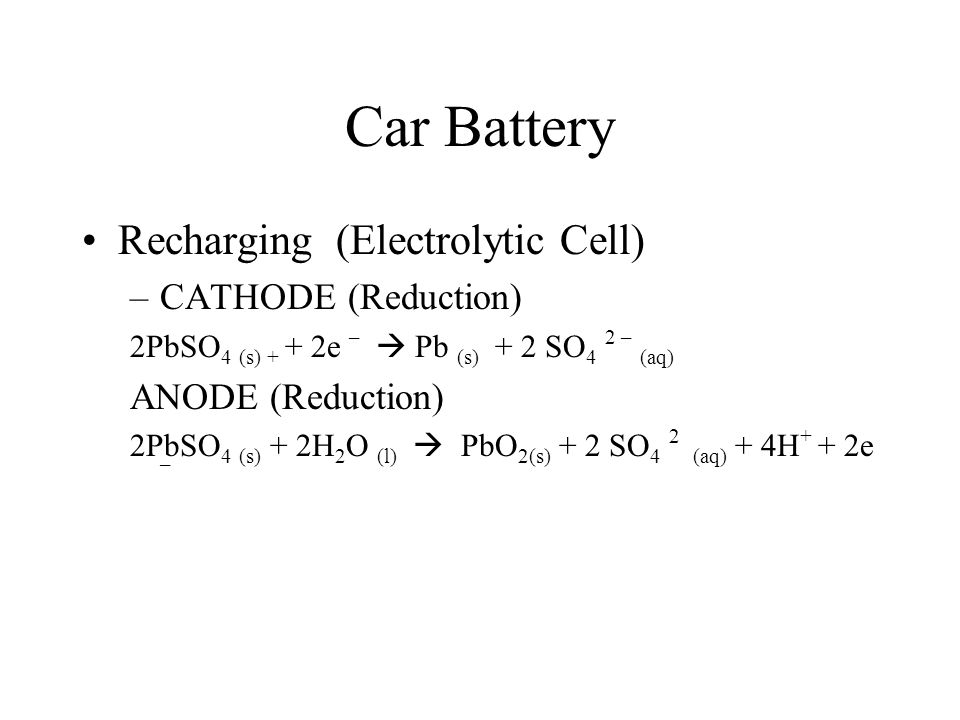Car Battery Recharging (Electrolytic Cell) –CATHODE (Reduction) 2PbSO 4 (s) + + 2e –  Pb (s) + 2 SO 4 2 – (aq) ANODE (Reduction) 2PbSO 4 (s) + 2H 2 O (l)  PbO 2(s) + 2 SO 4 2 (aq) + 4H + + 2e –