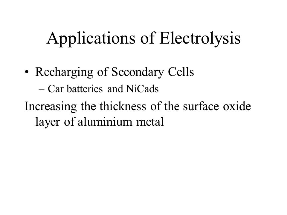 Applications of Electrolysis Recharging of Secondary Cells –Car batteries and NiCads Increasing the thickness of the surface oxide layer of aluminium metal