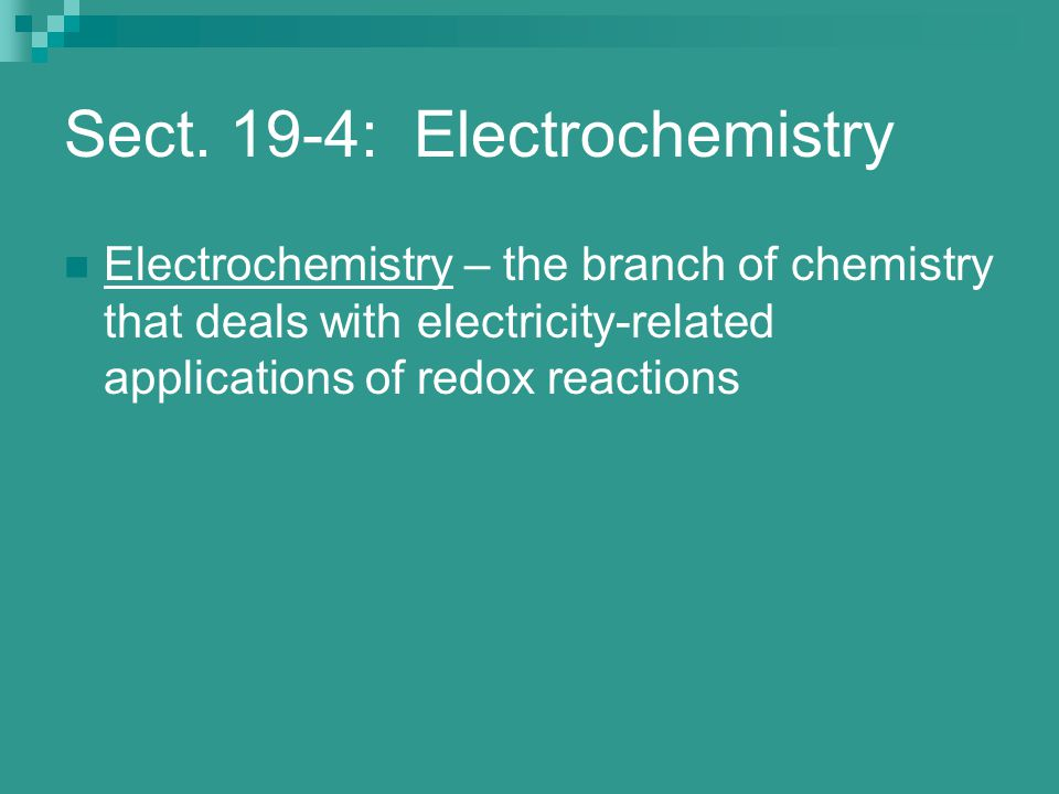 Sect. 19-4: Electrochemistry Electrochemistry – the branch of chemistry that deals with electricity-related applications of redox reactions