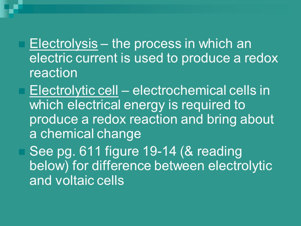 Electrolysis – the process in which an electric current is used to produce a redox reaction Electrolytic cell – electrochemical cells in which electri