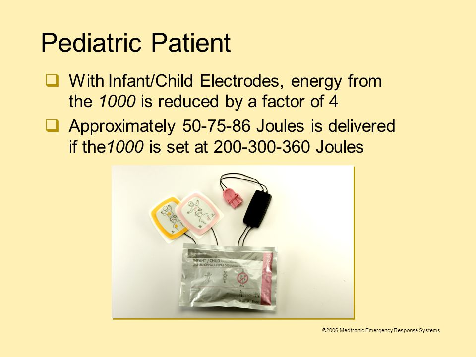©2006 Medtronic Emergency Response Systems Pediatric Patient  Use the 1000 with adult pads on children older than 8 years old or more than 55 lbs (25kg)  Use the 1000 with Infant/Child Reduced Energy Defibrillation Electrodes on children less than 8 years old or 55 lbs (25kg)