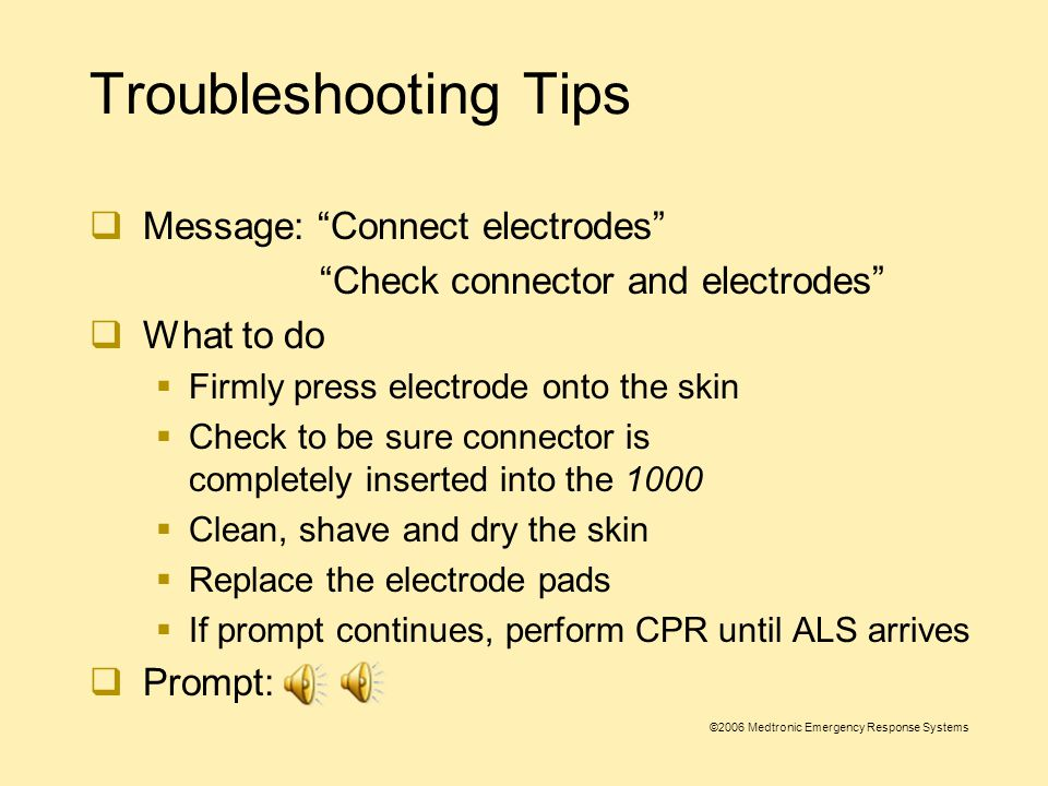 ©2006 Medtronic Emergency Response Systems Troubleshooting Tips  Message: Connect electrodes Check connector and electrodes  Possible causes:  Electrodes are not adhered to the patient's skin  Electrodes are disconnected from the 1000  Patient impedance measurement outside of range
