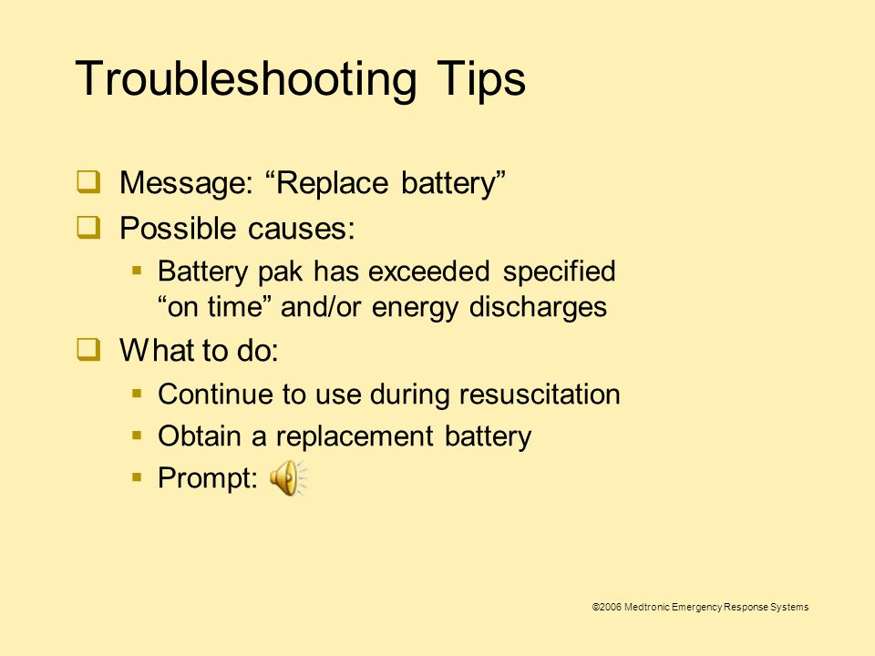©2006 Medtronic Emergency Response Systems Troubleshooting Tips  Message: Motion detected, stop motion  Possible causes:  Patient movement due to: breathing, CPR being performed during analysis, some internal pacemakers, vehicle motion, or electrical/radio frequency interference  What to do:  Check patient for normal breathing  Stop CPR during analysis  Stop vehicle during analysis  Move communication or other suspected devices away from 1000 when possible  Prompt: