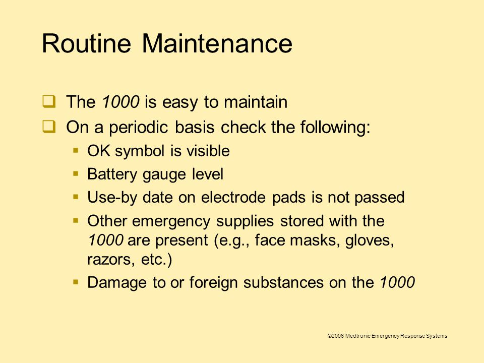 ©2006 Medtronic Emergency Response Systems After-use Care  After the 1000 has been used:  Clean foreign substances from the 1000  Replace electrodes  Replenish supplies as needed  Check battery symbol for battery status and replace battery if low  Download patient data per local protocol