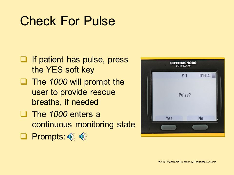 ©2006 Medtronic Emergency Response Systems Check for Pulse  YES and NO soft keys appear on the screen  If patient does not have a pulse, press the NO soft key and CPR time begins  Prompt: