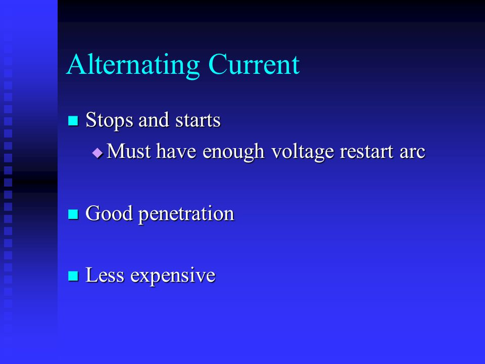 Alternating Current Stops and starts Stops and starts  Must have enough voltage restart arc Good penetration Good penetration Less expensive Less exp