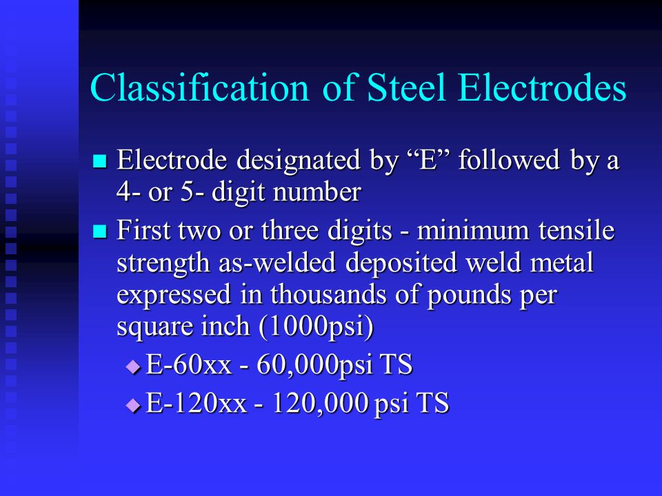"Classification of Steel Electrodes Electrode designated by ""E"" followed by a 4- or 5- digit number Electrode designated by ""E"" followed by a 4- or 5-"