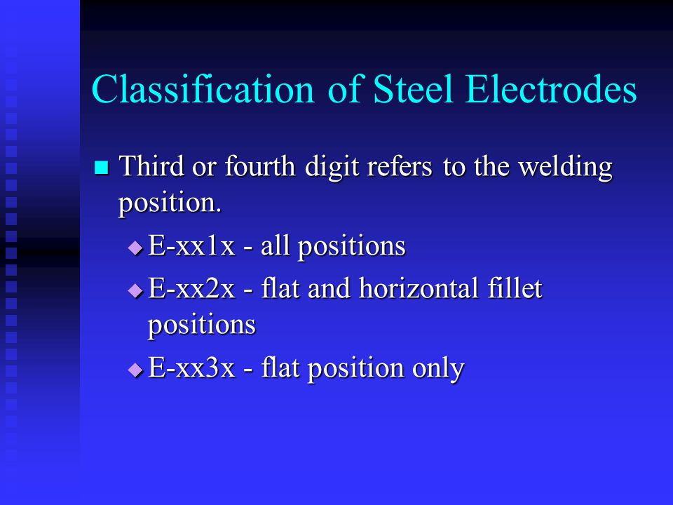 Classification of Steel Electrodes Third or fourth digit refers to the welding position. Third or fourth digit refers to the welding position.  E-xx1