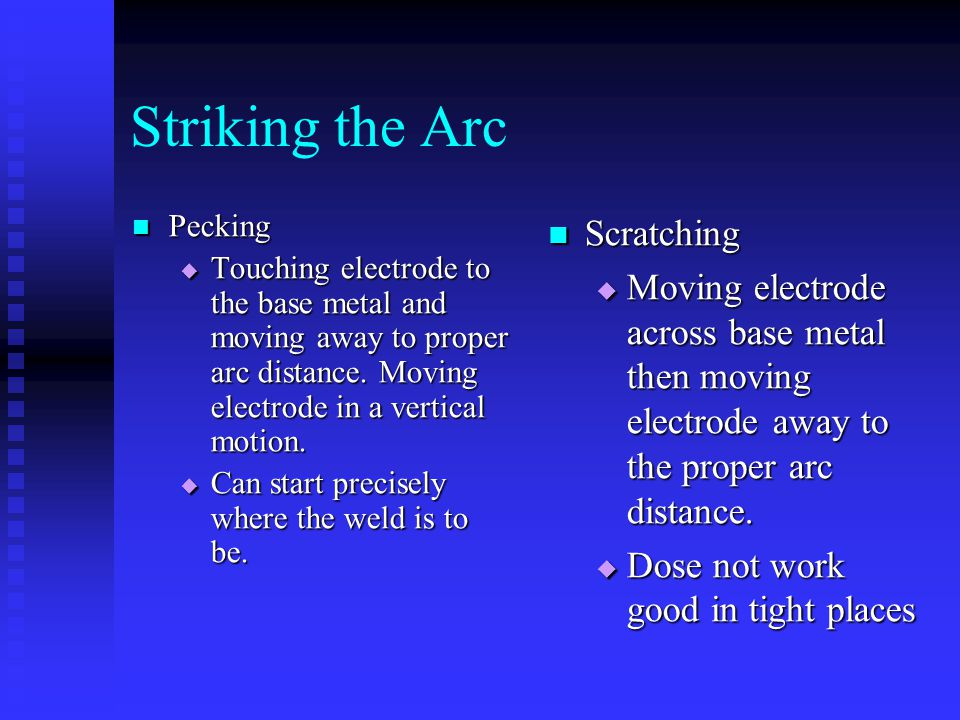 Striking the Arc Pecking Pecking  Touching  Touching electrode to the base metal and moving away to proper arc distance. Moving electrode in a verti