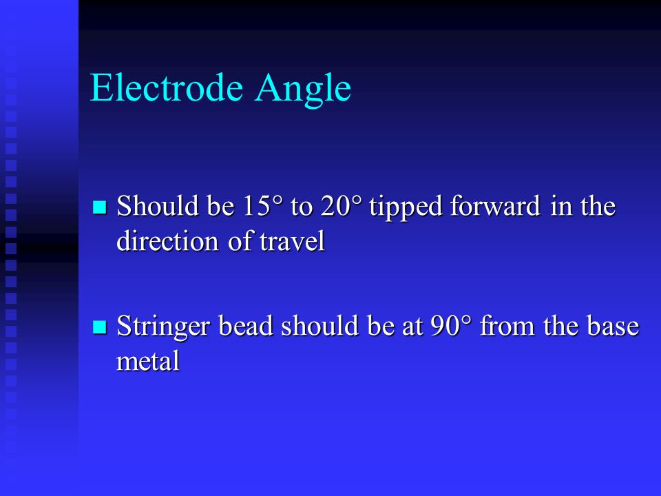 Electrode Angle Should be 15° to 20° tipped forward in the direction of travel Should be 15° to 20° tipped forward in the direction of travel Stringer