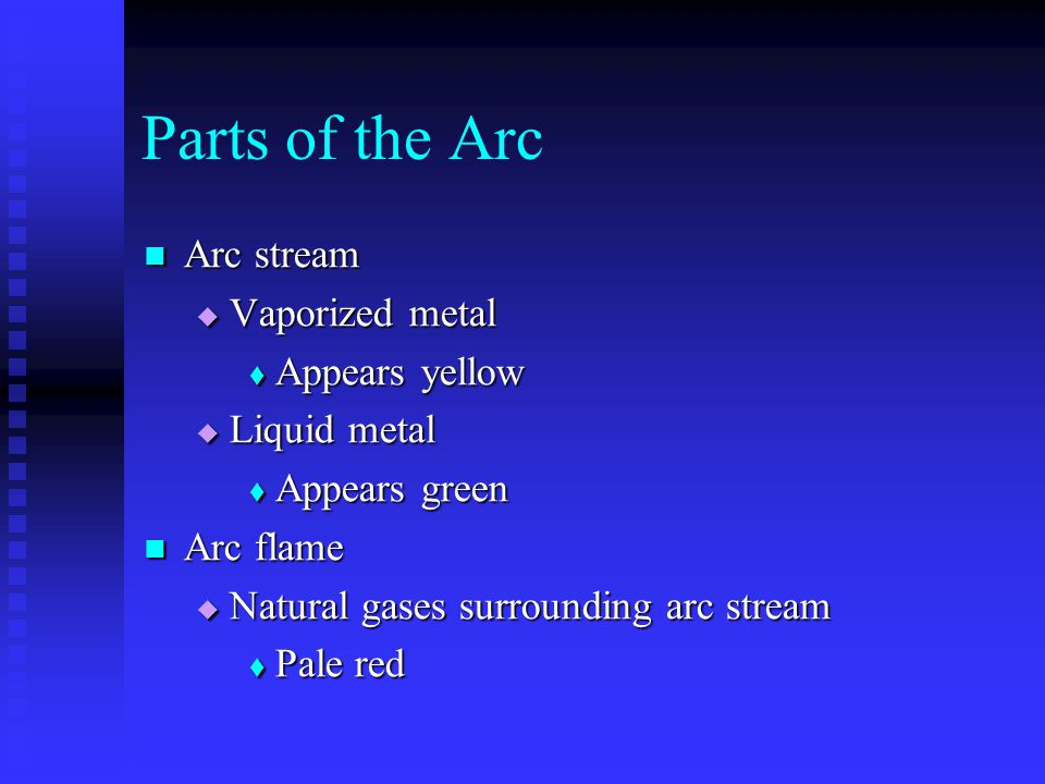 Parts of the Arc Arc stream Arc stream  Vaporized metal  Appears yellow  Liquid metal  Appears green Arc flame Arc flame  Natural gases surrounding arc stream  Pale red