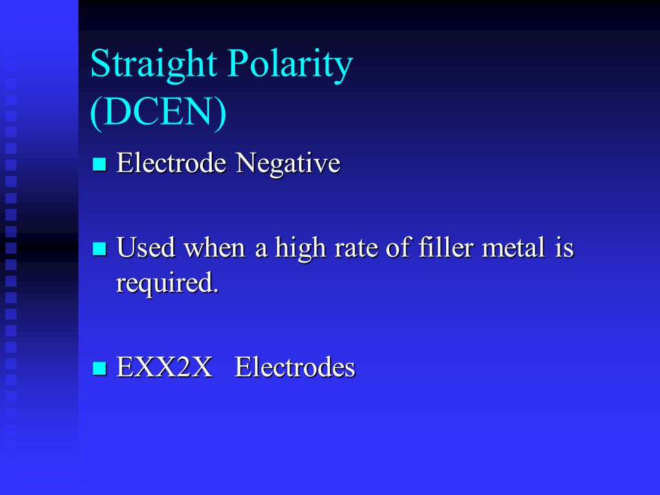 Straight Polarity (DCEN) Electrode Negative Electrode Negative Used when a high rate of filler metal is required. Used when a high rate of filler meta