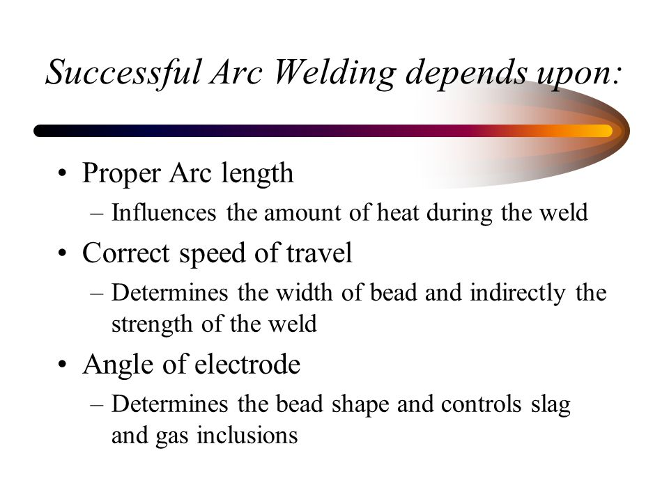 Successful Arc Welding depends upon: Proper Arc length –Influences the amount of heat during the weld Correct speed of travel –Determines the width of