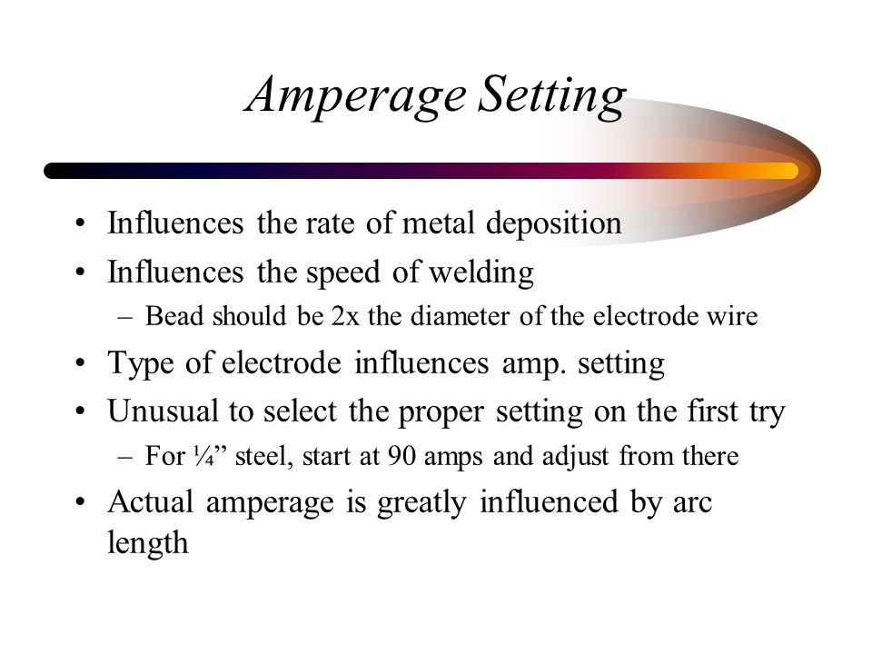 Amperage Setting Influences the rate of metal deposition Influences the speed of welding –Bead should be 2x the diameter of the electrode wire Type of