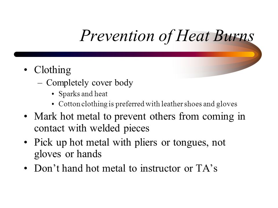 Prevention of Heat Burns Clothing –Completely cover body Sparks and heat Cotton clothing is preferred with leather shoes and gloves Mark hot metal to