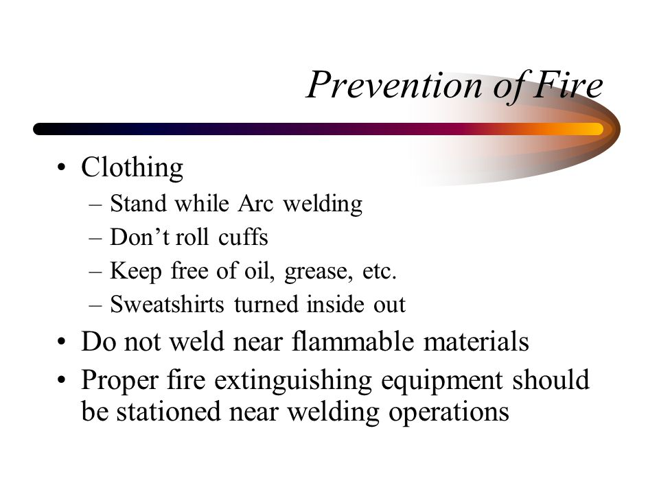 Prevention of Fire Clothing –Stand while Arc welding –Don't roll cuffs –Keep free of oil, grease, etc. –Sweatshirts turned inside out Do not weld near