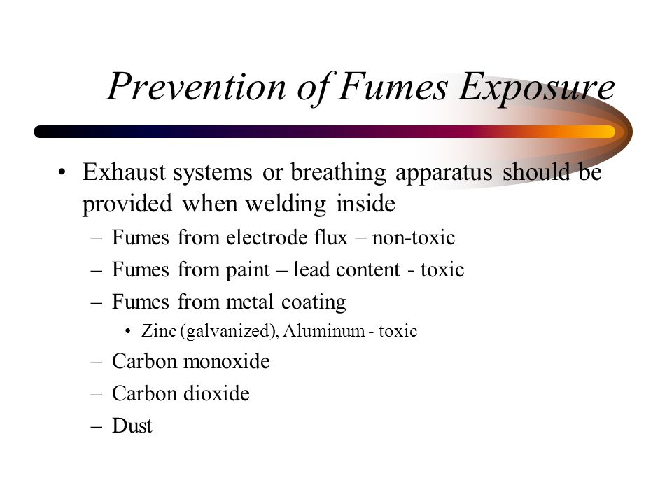 Prevention of Fumes Exposure Exhaust systems or breathing apparatus should be provided when welding inside –Fumes from electrode flux – non-toxic –Fum