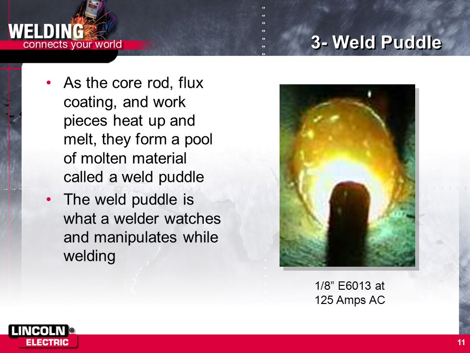 11 3- Weld Puddle As the core rod, flux coating, and work pieces heat up and melt, they form a pool of molten material called a weld puddle The weld puddle is what a welder watches and manipulates while welding 1/8 E6013 at 125 Amps AC