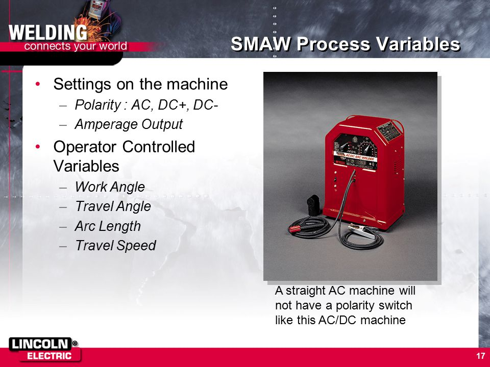 17 SMAW Process Variables Settings on the machine –Polarity : AC, DC+, DC- –Amperage Output Operator Controlled Variables –Work Angle –Travel Angle –Arc Length –Travel Speed A straight AC machine will not have a polarity switch like this AC/DC machine