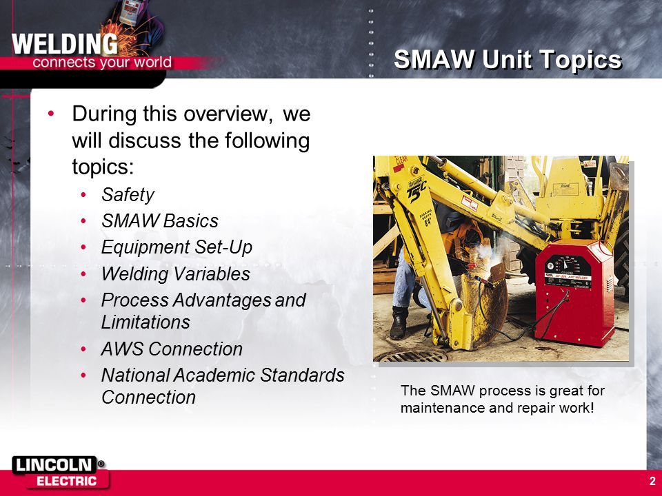 2 SMAW Unit Topics During this overview, we will discuss the following topics: Safety SMAW Basics Equipment Set-Up Welding Variables Process Advantage