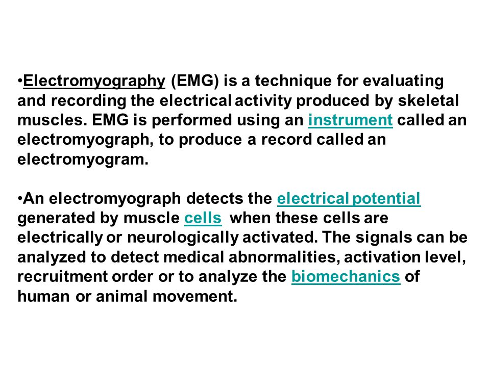 Electromyography (EMG) is a technique for evaluating and recording the electrical activity produced by skeletal muscles.