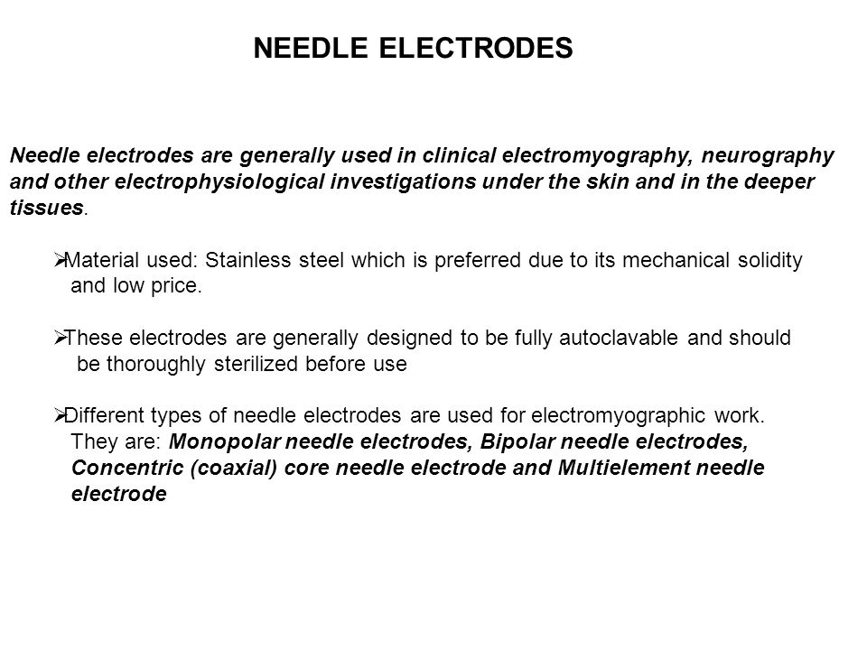 Needle electrodes are generally used in clinical electromyography, neurography and other electrophysiological investigations under the skin and in the deeper tissues.