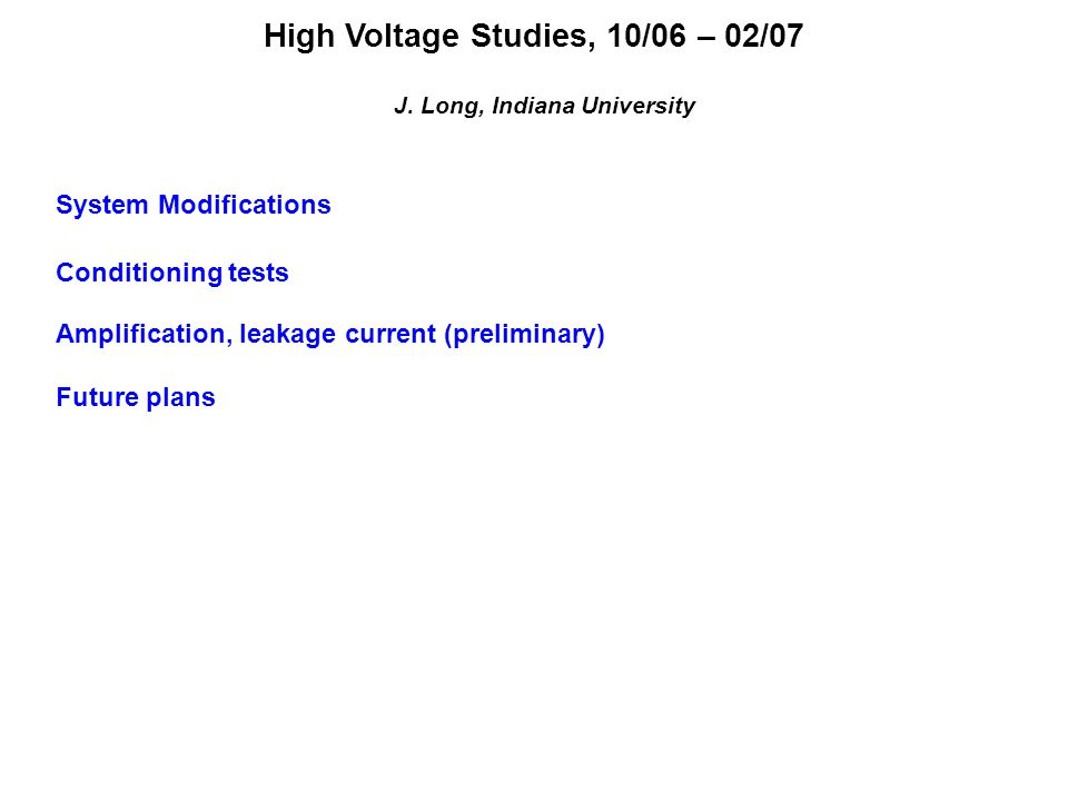 High Voltage Studies, 10/06 – 02/07 J. Long, Indiana University System Modifications Conditioning tests Amplification, leakage current (preliminary) F