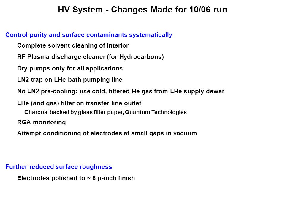 HV System - Changes Made for 10/06 run Control purity and surface contaminants systematically Complete solvent cleaning of interior RF Plasma discharge cleaner (for Hydrocarbons) Dry pumps only for all applications No LN2 pre-cooling: use cold, filtered He gas from LHe supply dewar LN2 trap on LHe bath pumping line LHe (and gas) filter on transfer line outlet Charcoal backed by glass filter paper, Quantum Technologies RGA monitoring Further reduced surface roughness Electrodes polished to ~ 8  -inch finish Attempt conditioning of electrodes at small gaps in vacuum