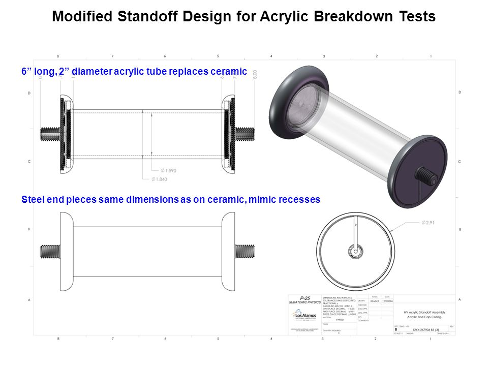 Modified Standoff Design for Acrylic Breakdown Tests 6 long, 2 diameter acrylic tube replaces ceramic Steel end pieces same dimensions as on ceramic, mimic recesses