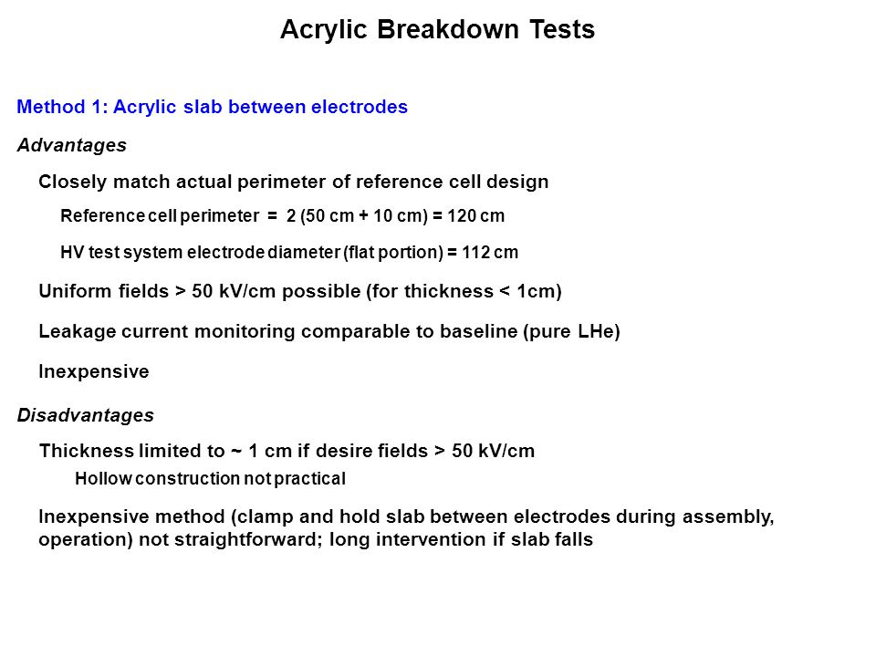 Acrylic Breakdown Tests Method 1: Acrylic slab between electrodes Advantages Closely match actual perimeter of reference cell design Reference cell perimeter = 2 (50 cm + 10 cm) = 120 cm HV test system electrode diameter (flat portion) = 112 cm Uniform fields > 50 kV/cm possible (for thickness < 1cm) Inexpensive Disadvantages Leakage current monitoring comparable to baseline (pure LHe) Inexpensive method (clamp and hold slab between electrodes during assembly, operation) not straightforward; long intervention if slab falls Thickness limited to ~ 1 cm if desire fields > 50 kV/cm Hollow construction not practical