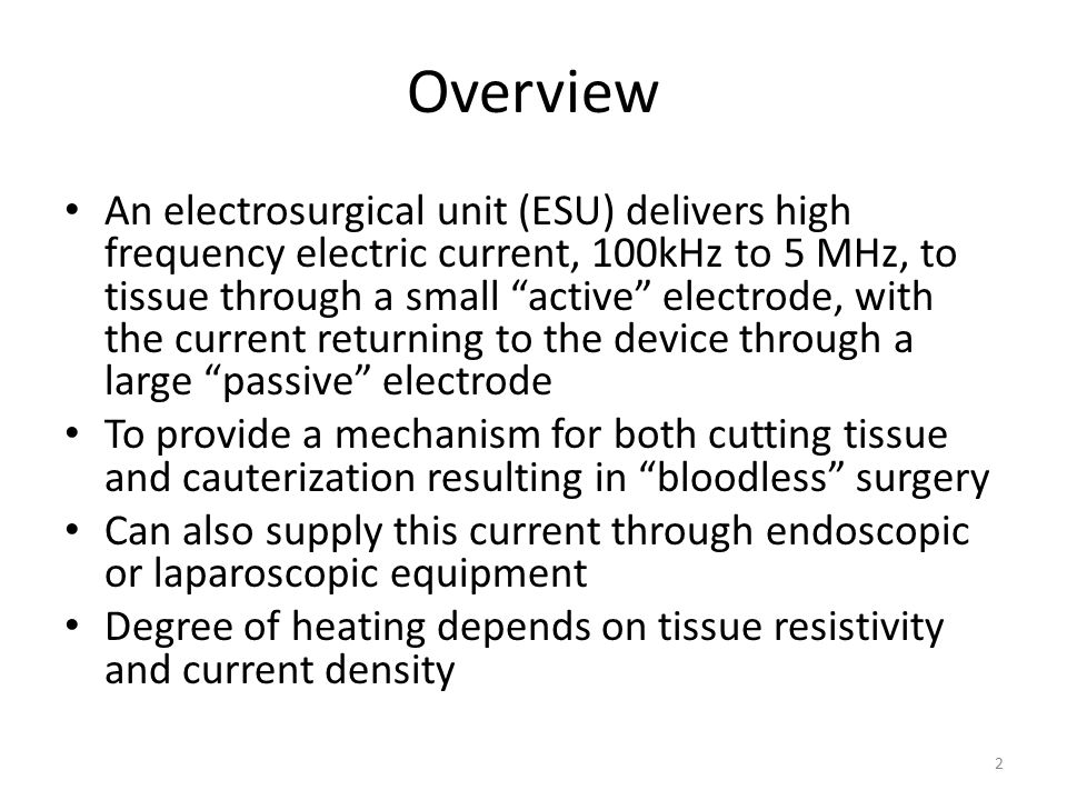 Overview An electrosurgical unit (ESU) delivers high frequency electric current, 100kHz to 5 MHz, to tissue through a small active electrode, with the current returning to the device through a large passive electrode To provide a mechanism for both cutting tissue and cauterization resulting in bloodless surgery Can also supply this current through endoscopic or laparoscopic equipment Degree of heating depends on tissue resistivity and current density 2