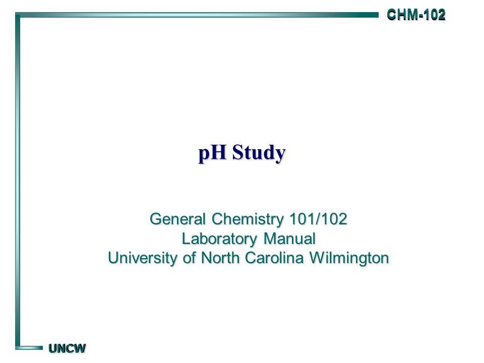 CHM-102 CHM-102 UNCW UNCW pH Study General Chemistry 101/102 Laboratory Manual University of North Carolina Wilmington