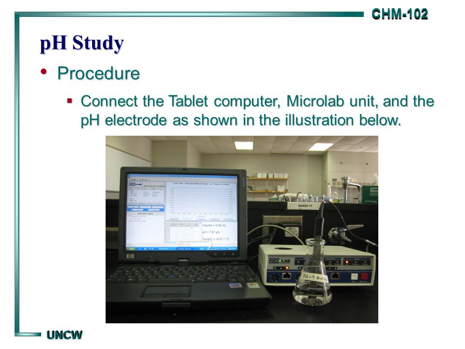 CHM-102 CHM-102 UNCW UNCW pH Study Procedure Procedure  To begin determining pH measurements on the computer, click on the Applications folder, and select the Microlab prompt.
