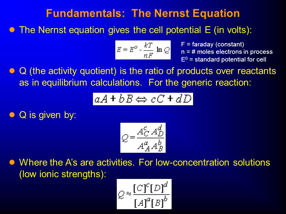 Fundamentals: The Nernst Equation ● The Nernst equation gives the cell potential E (in volts): ● Q (the activity quotient) is the ratio of products over reactants as in equilibrium calculations.
