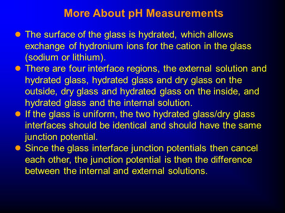 More About pH Measurements ● The surface of the glass is hydrated, which allows exchange of hydronium ions for the cation in the glass (sodium or lithium).