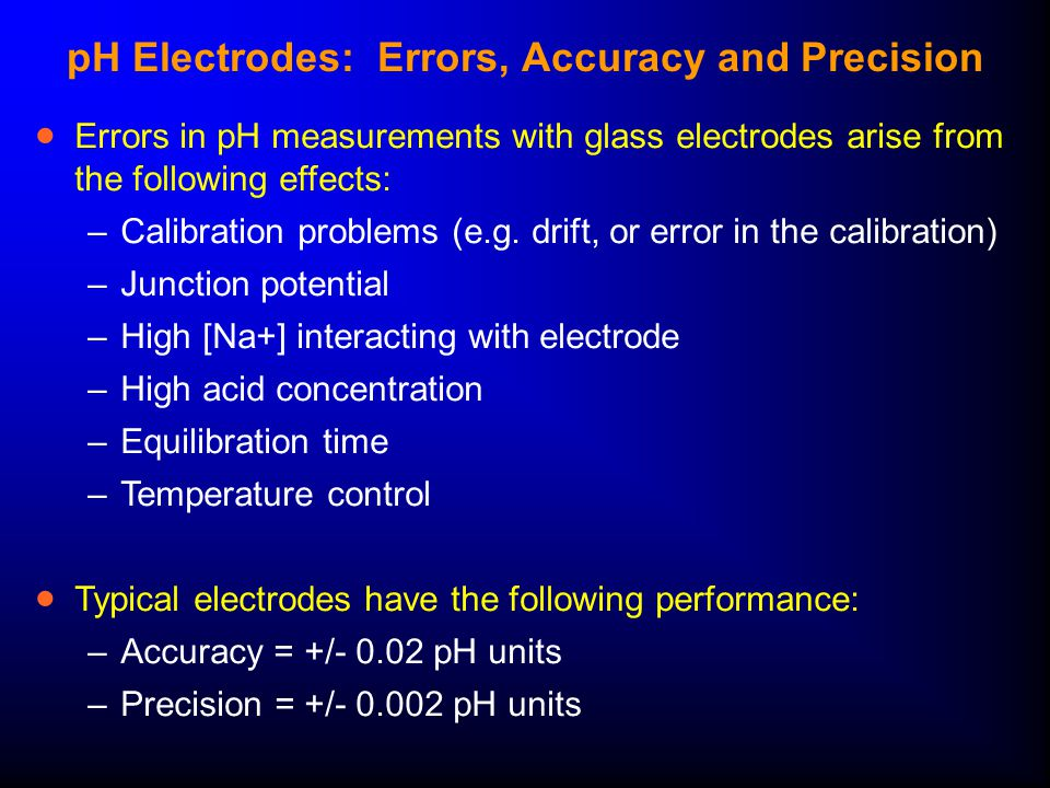  Errors in pH measurements with glass electrodes arise from the following effects: –Calibration problems (e.g.