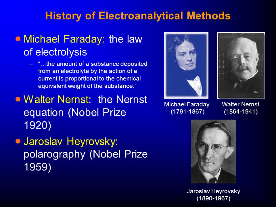 History of Electroanalytical Methods  Michael Faraday: the law of electrolysis – …the amount of a substance deposited from an electrolyte by the action of a current is proportional to the chemical equivalent weight of the substance.  Walter Nernst: the Nernst equation (Nobel Prize 1920)  Jaroslav Heyrovsky: polarography (Nobel Prize 1959) Walter Nernst (1864-1941) Michael Faraday (1791-1867) Jaroslav Heyrovsky (1890-1967)